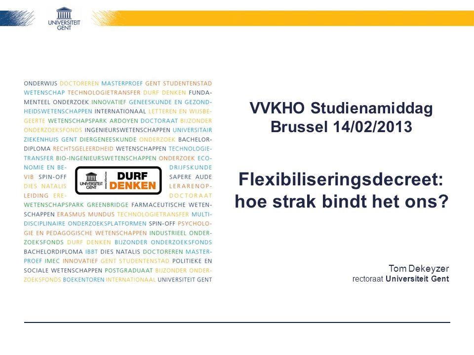 Tom Dekeyzer rectoraat Universiteit Gent VVKHO Studienamiddag Brussel 14/02/2013 Flexibiliseringsdecreet: hoe strak bindt het ons