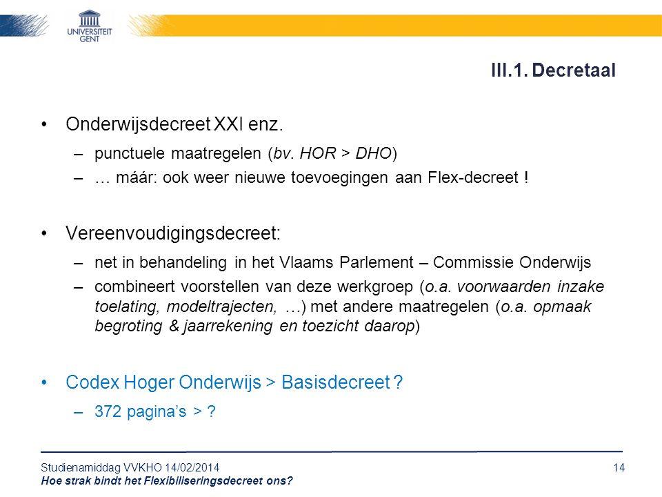 Studienamiddag VVKHO 14/02/201414 Hoe strak bindt het Flexibiliseringsdecreet ons? Onderwijsdecreet XXI enz. –punctuele maatregelen (bv. HOR > DHO) –…