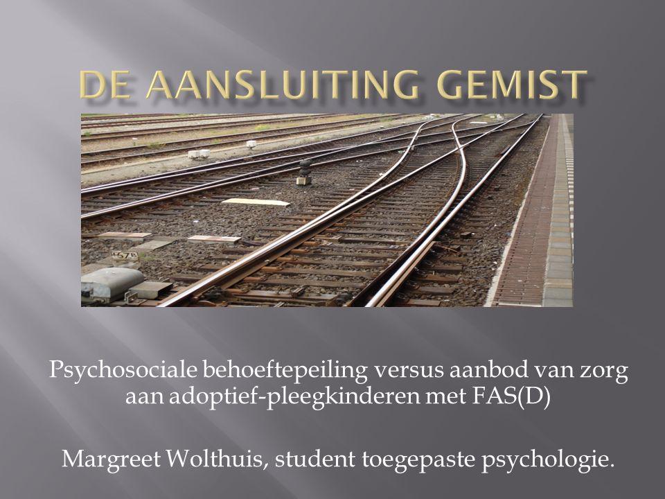 Psychosociale behoeftepeiling versus aanbod van zorg aan adoptief-pleegkinderen met FAS(D) Margreet Wolthuis, student toegepaste psychologie.