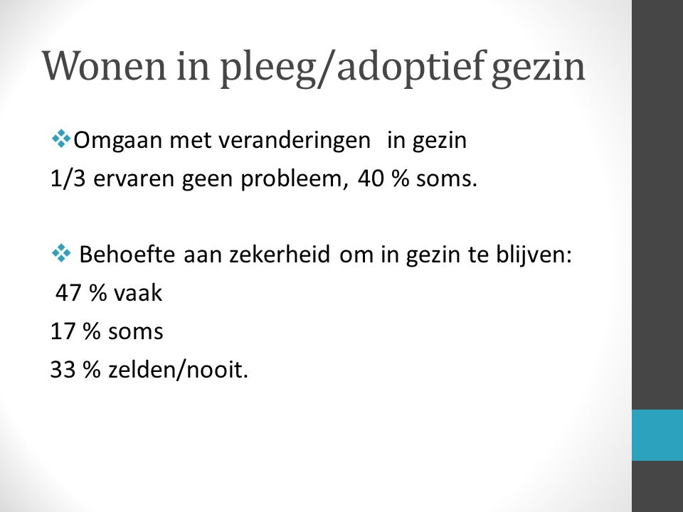 Wonen in pleeg/adoptief gezin  Omgaan met veranderingen in gezin 1/3 ervaren geen probleem, 40 % soms.  Behoefte aan zekerheid om in gezin te blijve