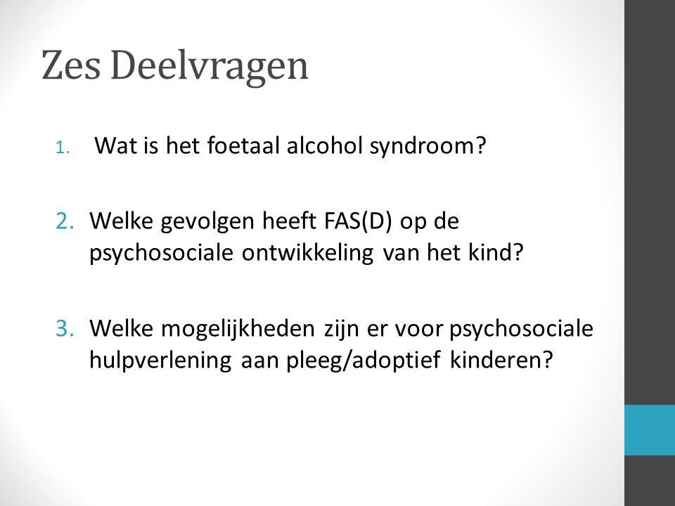Zes Deelvragen 1. Wat is het foetaal alcohol syndroom? 2.Welke gevolgen heeft FAS(D) op de psychosociale ontwikkeling van het kind? 3.Welke mogelijkhe