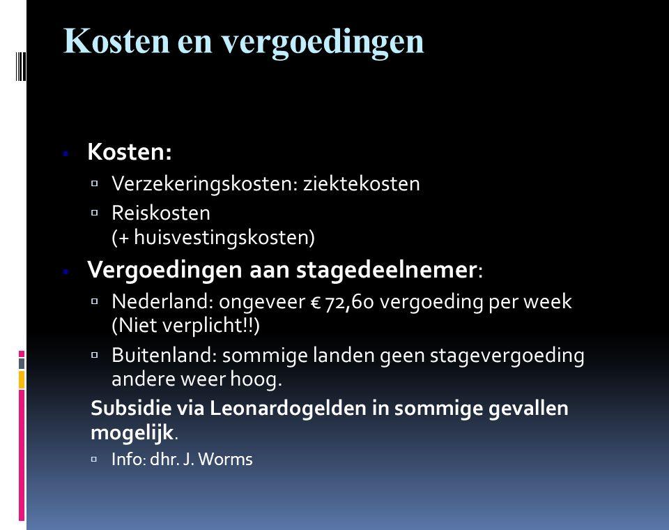 Kosten en vergoedingen  Kosten:  Verzekeringskosten: ziektekosten  Reiskosten (+ huisvestingskosten)  Vergoedingen aan stagedeelnemer:  Nederland: ongeveer € 72,60 vergoeding per week (Niet verplicht!!)  Buitenland: sommige landen geen stagevergoeding andere weer hoog.