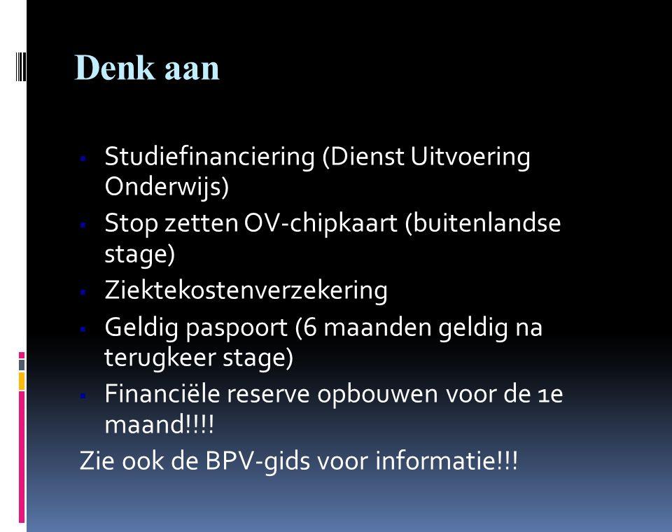 Denk aan  Studiefinanciering (Dienst Uitvoering Onderwijs)  Stop zetten OV-chipkaart (buitenlandse stage)  Ziektekostenverzekering  Geldig paspoort (6 maanden geldig na terugkeer stage)  Financiële reserve opbouwen voor de 1e maand!!!.