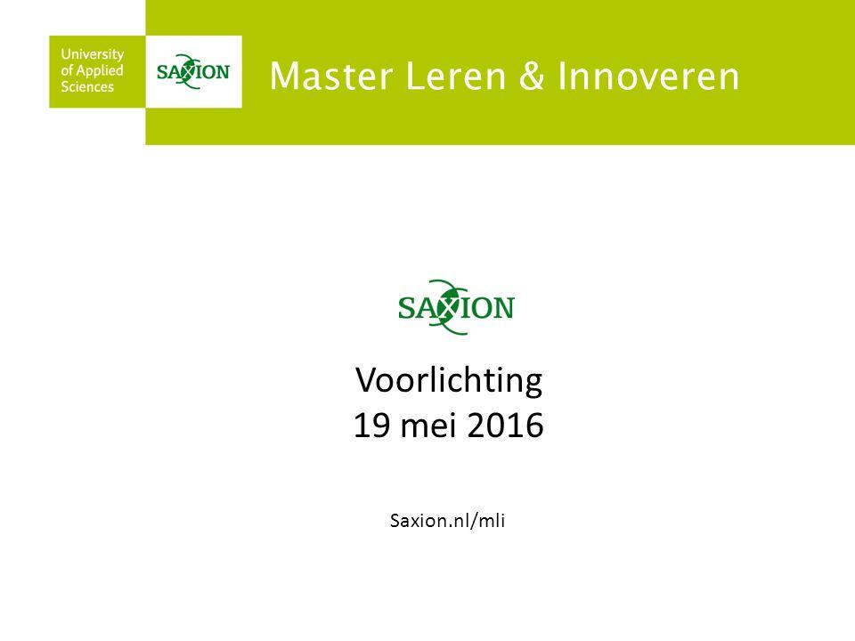 Master Leren & Innoveren Voorlichting 19 mei 2016 Saxion.nl/mli Master Leren & Innoveren