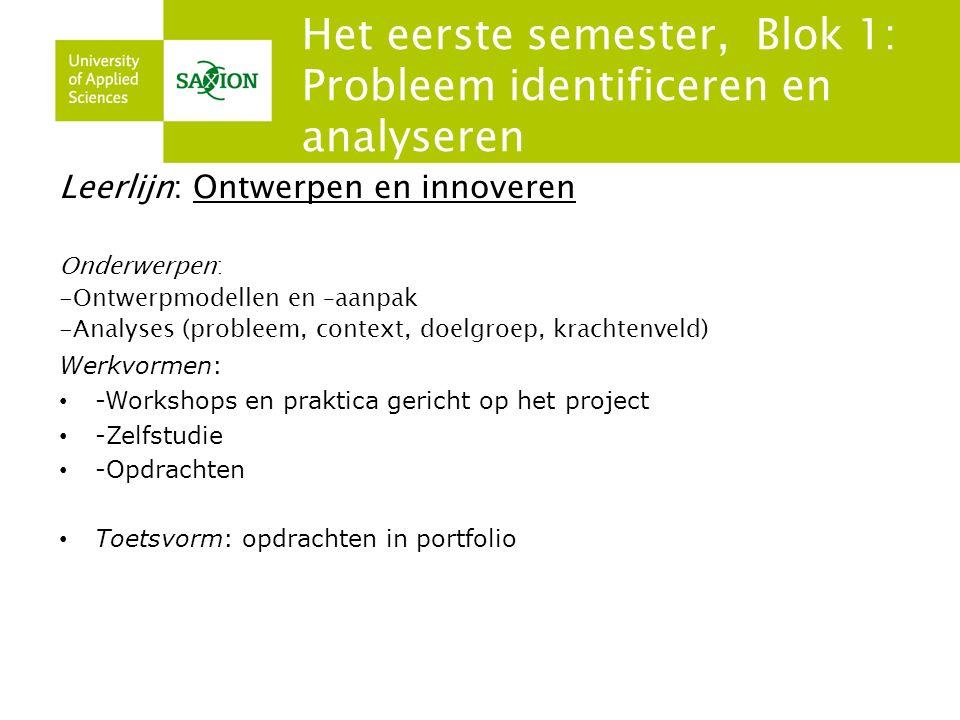 Het eerste semester, Blok 1: Probleem identificeren en analyseren Leerlijn: Ontwerpen en innoveren Onderwerpen: -Ontwerpmodellen en –aanpak -Analyses (probleem, context, doelgroep, krachtenveld) Werkvormen: -Workshops en praktica gericht op het project -Zelfstudie -Opdrachten Toetsvorm: opdrachten in portfolio