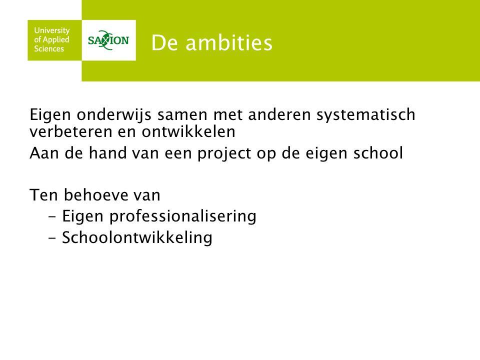De ambities Eigen onderwijs samen met anderen systematisch verbeteren en ontwikkelen Aan de hand van een project op de eigen school Ten behoeve van - Eigen professionalisering - Schoolontwikkeling
