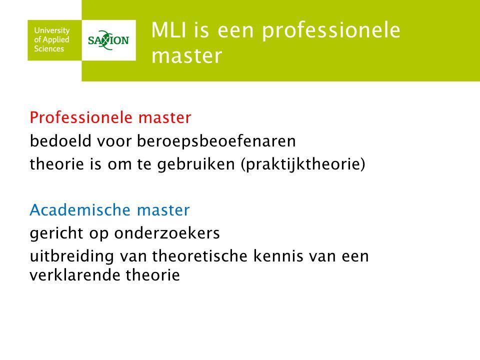 MLI is een professionele master Professionele master bedoeld voor beroepsbeoefenaren theorie is om te gebruiken (praktijktheorie) Academische master gericht op onderzoekers uitbreiding van theoretische kennis van een verklarende theorie