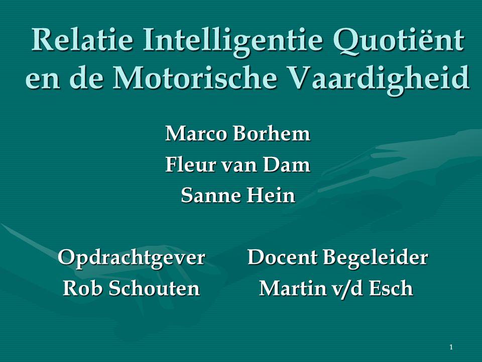 1 Relatie Intelligentie Quotiënt en de Motorische Vaardigheid Marco Borhem Fleur van Dam Sanne Hein Opdrachtgever Docent Begeleider Opdrachtgever Doce