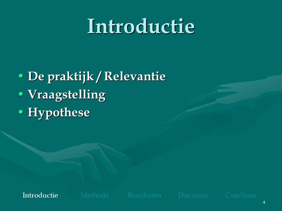 4 Introductie De praktijk / Relevantie De praktijk / Relevantie Vraagstelling Vraagstelling Hypothese Hypothese Introductie Methode Resultaten Discuss