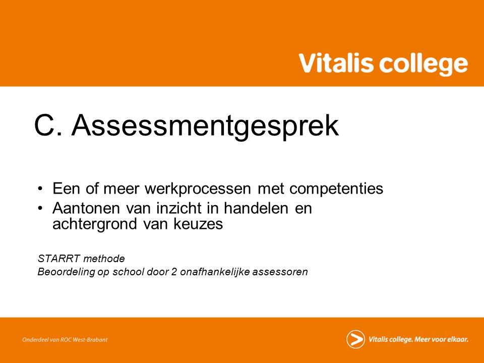 C. Assessmentgesprek Een of meer werkprocessen met competenties Aantonen van inzicht in handelen en achtergrond van keuzes STARRT methode Beoordeling