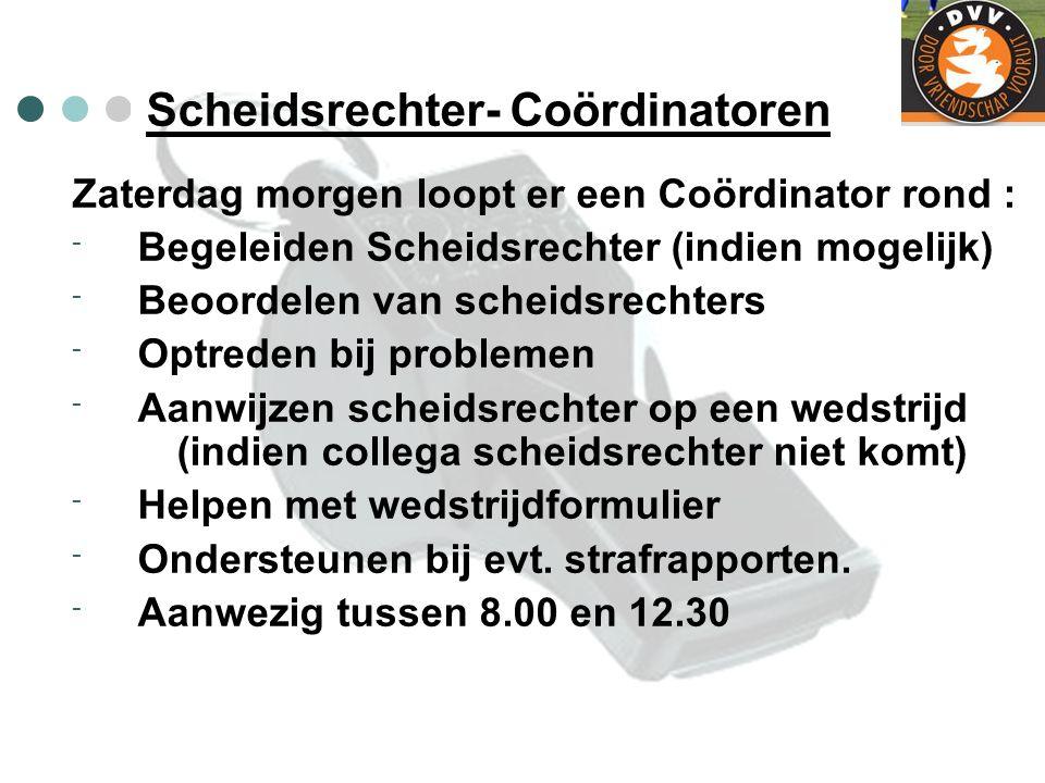 Scheidsrechter- Coördinatoren Zaterdag morgen loopt er een Coördinator rond : - Begeleiden Scheidsrechter (indien mogelijk) - Beoordelen van scheidsre
