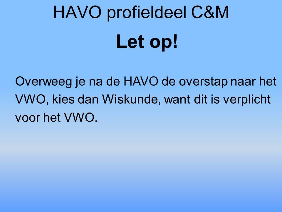 HAVO profieldeel C&M Let op! Overweeg je na de HAVO de overstap naar het VWO, kies dan Wiskunde, want dit is verplicht voor het VWO.