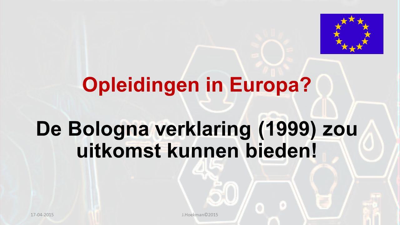 Opleidingen in Europa? De Bologna verklaring (1999) zou uitkomst kunnen bieden! 17-04-2015J.Hoekman©2015