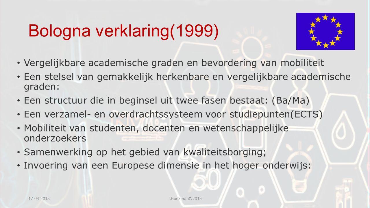 Bologna verklaring(1999) Vergelijkbare academische graden en bevordering van mobiliteit Een stelsel van gemakkelijk herkenbare en vergelijkbare academische graden: Een structuur die in beginsel uit twee fasen bestaat: (Ba/Ma) Een verzamel- en overdrachtssysteem voor studiepunten(ECTS) Mobiliteit van studenten, docenten en wetenschappelijke onderzoekers Samenwerking op het gebied van kwaliteitsborging; Invoering van een Europese dimensie in het hoger onderwijs: 17-04-2015J.Hoekman©2015