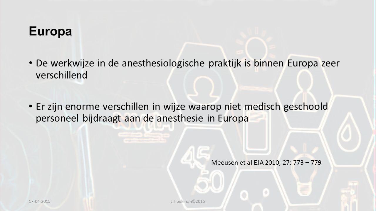Europa De werkwijze in de anesthesiologische praktijk is binnen Europa zeer verschillend Er zijn enorme verschillen in wijze waarop niet medisch geschoold personeel bijdraagt aan de anesthesie in Europa Meeusen et al EJA 2010, 27: 773 – 779 17-04-2015J.Hoekman©2015