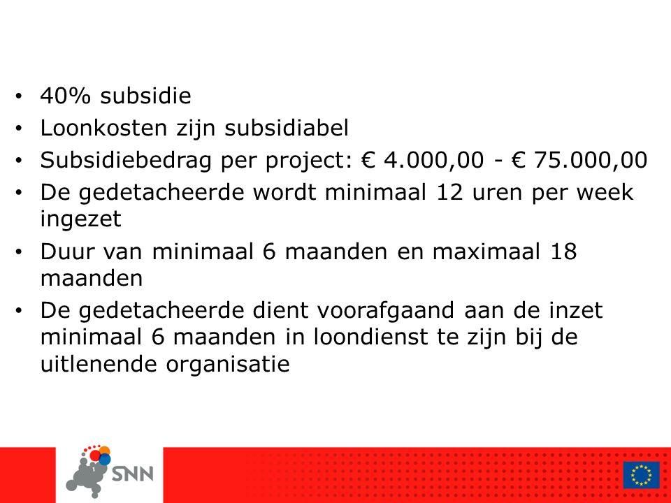 40% subsidie Loonkosten zijn subsidiabel Subsidiebedrag per project: € 4.000,00 - € 75.000,00 De gedetacheerde wordt minimaal 12 uren per week ingezet