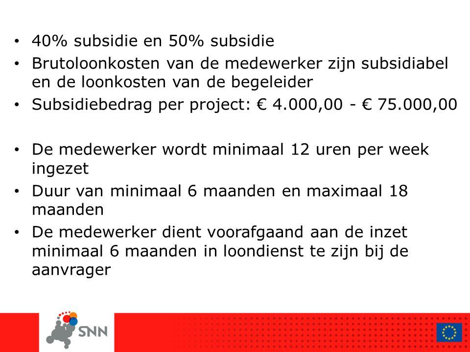 40% subsidie en 50% subsidie Brutoloonkosten van de medewerker zijn subsidiabel en de loonkosten van de begeleider Subsidiebedrag per project: € 4.000,00 - € 75.000,00 De medewerker wordt minimaal 12 uren per week ingezet Duur van minimaal 6 maanden en maximaal 18 maanden De medewerker dient voorafgaand aan de inzet minimaal 6 maanden in loondienst te zijn bij de aanvrager