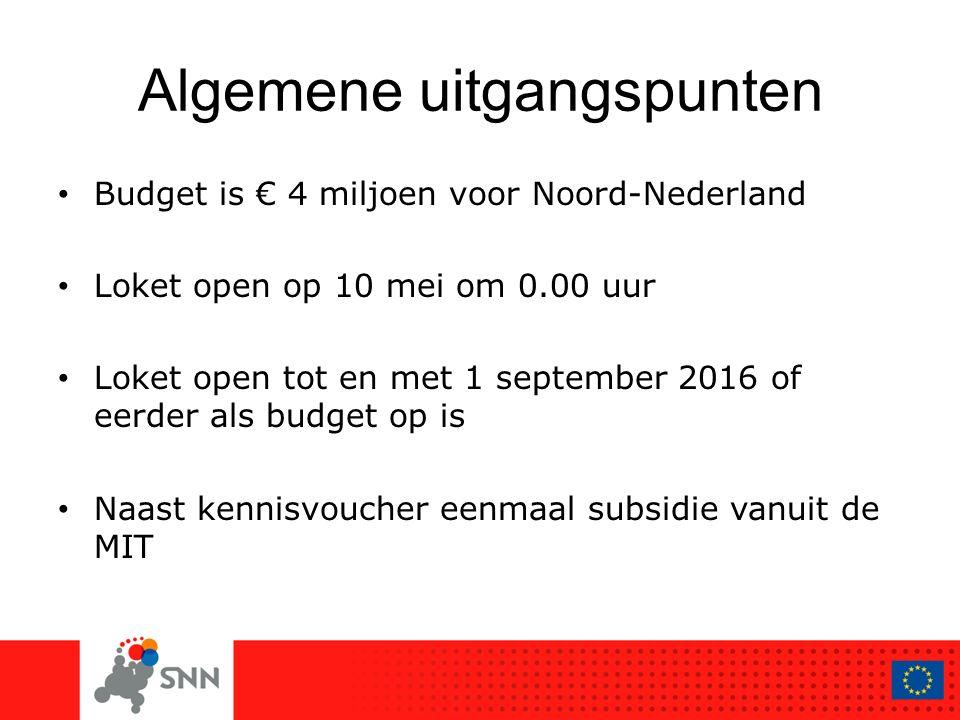 Algemene uitgangspunten Budget is € 4 miljoen voor Noord-Nederland Loket open op 10 mei om 0.00 uur Loket open tot en met 1 september 2016 of eerder als budget op is Naast kennisvoucher eenmaal subsidie vanuit de MIT