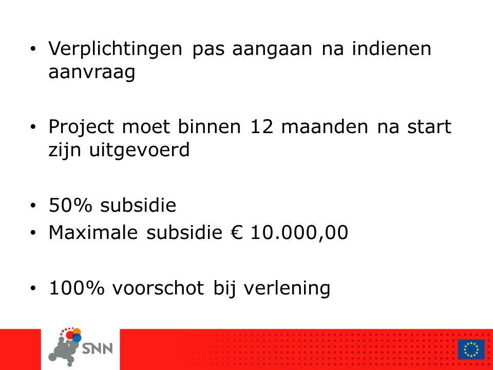 Verplichtingen pas aangaan na indienen aanvraag Project moet binnen 12 maanden na start zijn uitgevoerd 50% subsidie Maximale subsidie € 10.000,00 100% voorschot bij verlening