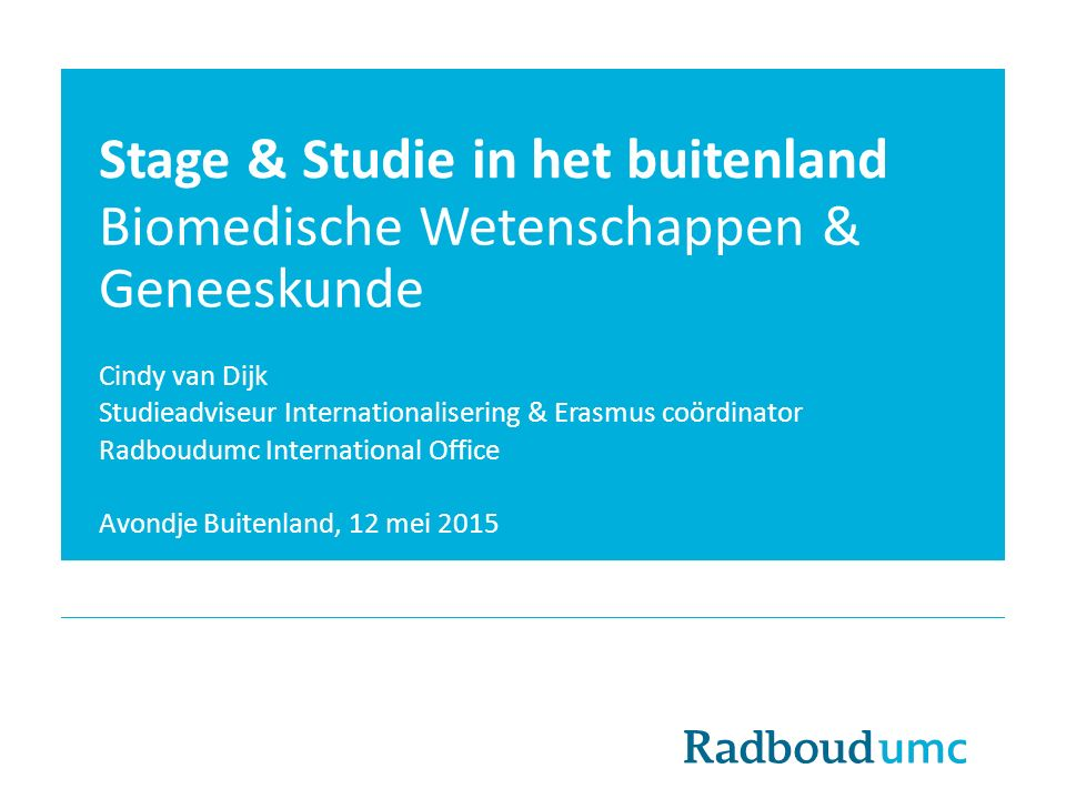 Stage & Studie in het buitenland Biomedische Wetenschappen & Geneeskunde Cindy van Dijk Studieadviseur Internationalisering & Erasmus coördinator Radboudumc International Office Avondje Buitenland, 12 mei 2015