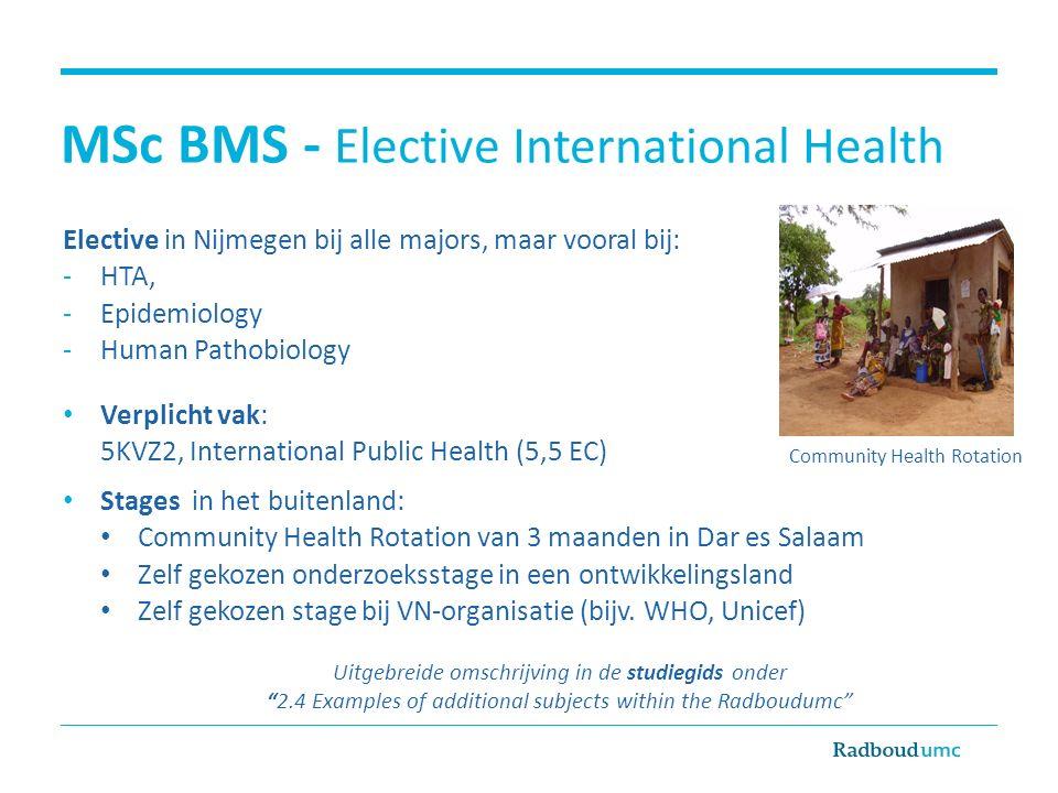 MSc BMS - Elective International Health Elective in Nijmegen bij alle majors, maar vooral bij: -HTA, -Epidemiology -Human Pathobiology Verplicht vak: 5KVZ2, International Public Health (5,5 EC) Stages in het buitenland: Community Health Rotation van 3 maanden in Dar es Salaam Zelf gekozen onderzoeksstage in een ontwikkelingsland Zelf gekozen stage bij VN-organisatie (bijv.