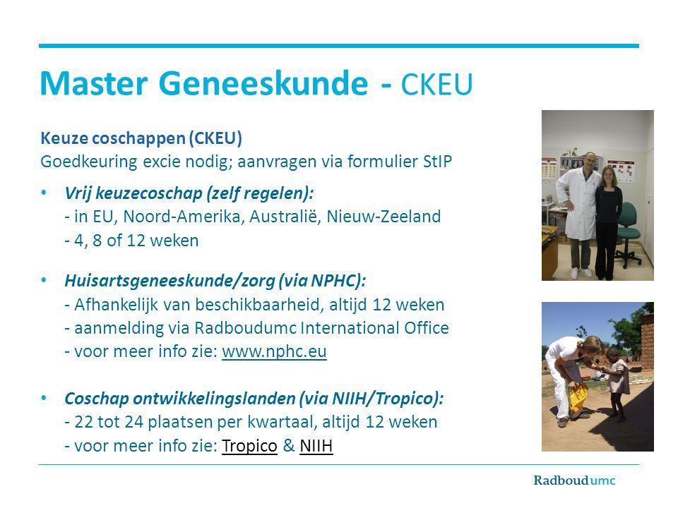 Master Geneeskunde - CKEU Keuze coschappen (CKEU) Goedkeuring excie nodig; aanvragen via formulier StIP Vrij keuzecoschap (zelf regelen): - in EU, Noord-Amerika, Australië, Nieuw-Zeeland - 4, 8 of 12 weken Huisartsgeneeskunde/zorg (via NPHC): - Afhankelijk van beschikbaarheid, altijd 12 weken - aanmelding via Radboudumc International Office - voor meer info zie: www.nphc.eu Coschap ontwikkelingslanden (via NIIH/Tropico): - 22 tot 24 plaatsen per kwartaal, altijd 12 weken - voor meer info zie: Tropico & NIIHTropicoNIIH