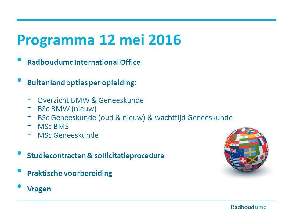 Programma 12 mei 2016 Radboudumc International Office Buitenland opties per opleiding: - Overzicht BMW & Geneeskunde - BSc BMW (nieuw) - BSc Geneeskunde (oud & nieuw) & wachttijd Geneeskunde - MSc BMS - MSc Geneeskunde Studiecontracten & sollicitatieprocedure Praktische voorbereiding Vragen