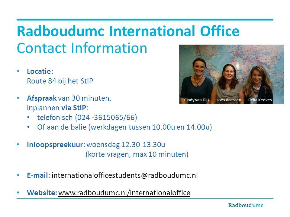 Radboudumc International Office Contact Information Locatie: Route 84 bij het StIP Afspraak van 30 minuten, inplannen via StIP: telefonisch (024 -3615065/66) Of aan de balie (werkdagen tussen 10.00u en 14.00u) Inloopspreekuur: woensdag 12.30-13.30u (korte vragen, max 10 minuten) E-mail: internationalofficestudents@radboudumc.nlinternationalofficestudents@radboudumc.nl Website: www.radboudumc.nl/internationalofficewww.radboudumc.nl/internationaloffice Cindy van Dijk Loes Vaessen Réka Kedves