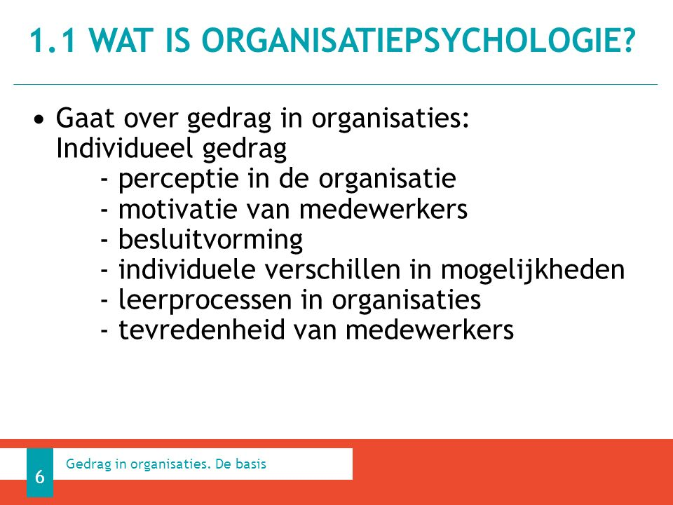 Gaat over gedrag in organisaties: Individueel gedrag - perceptie in de organisatie - motivatie van medewerkers - besluitvorming - individuele verschillen in mogelijkheden - leerprocessen in organisaties - tevredenheid van medewerkers 1.1 WAT IS ORGANISATIEPSYCHOLOGIE.