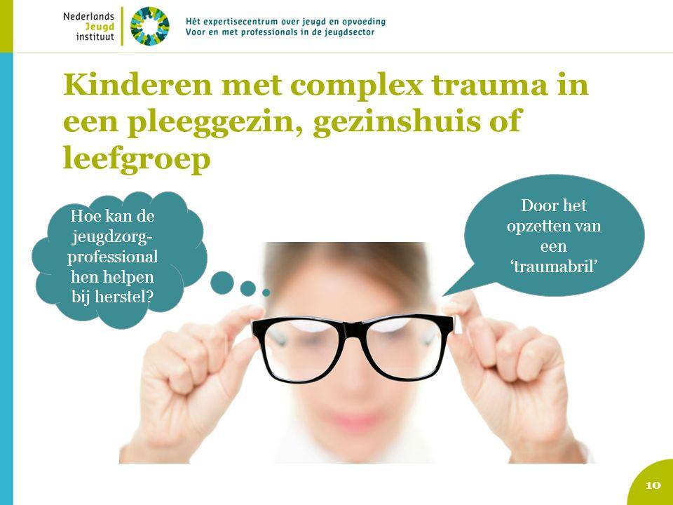 Kinderen met complex trauma in een pleeggezin, gezinshuis of leefgroep 10 Hoe kan de jeugdzorg- professional hen helpen bij herstel? Door het opzetten