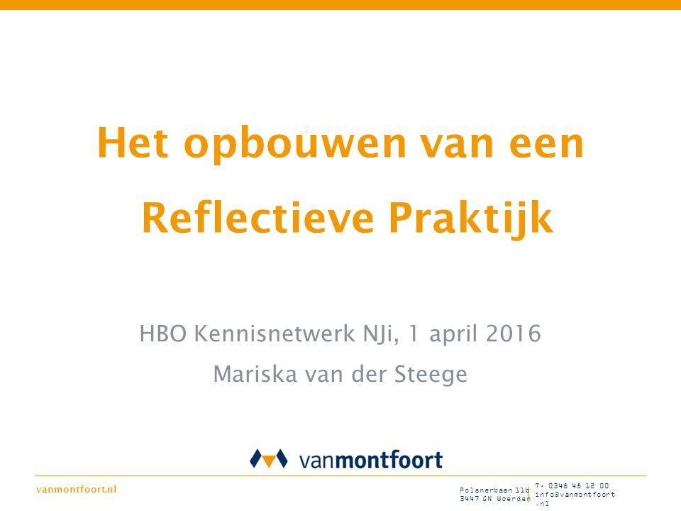 vanmontfoort.nl T: 0348 48 12 00 info@vanmontfoort.nl Polanerbaan 11b 3447 GN Woerden Het opbouwen van een Reflectieve Praktijk HBO Kennisnetwerk NJi,