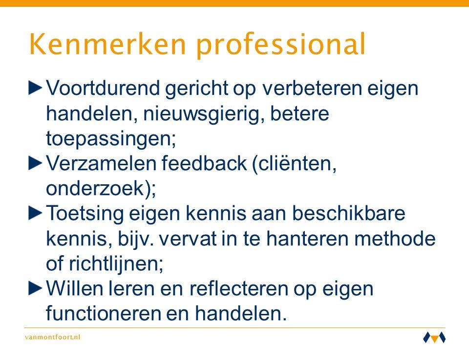 vanmontfoort.nl Kenmerken professional Voortdurend gericht op verbeteren eigen handelen, nieuwsgierig, betere toepassingen; Verzamelen feedback (cliën