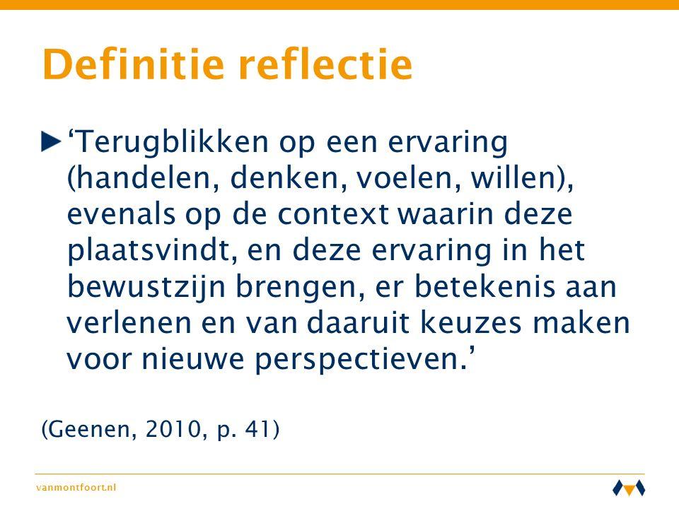 vanmontfoort.nl Definitie reflectie 'Terugblikken op een ervaring (handelen, denken, voelen, willen), evenals op de context waarin deze plaatsvindt, e