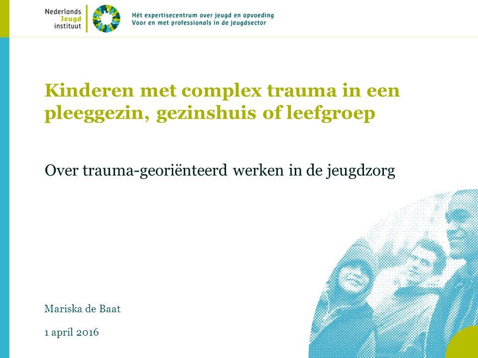 Kinderen met complex trauma in een pleeggezin, gezinshuis of leefgroep Over trauma-georiënteerd werken in de jeugdzorg Mariska de Baat 1 april 2016