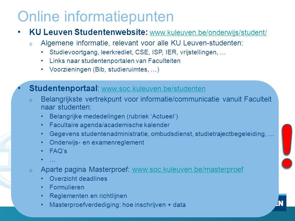 Online informatiepunten KU Leuven Studentenwebsite: www.kuleuven.be/onderwijs/student/ www.kuleuven.be/onderwijs/student/ o Algemene informatie, relevant voor alle KU Leuven-studenten: Studievoortgang, leerkrediet, CSE, ISP, IER, vrijstellingen, … Links naar studentenportalen van Faculteiten Voorzieningen (Bib, studieruimtes, …) Studentenportaal: www.soc.kuleuven.be/studenten www.soc.kuleuven.be/studenten o Belangrijkste vertrekpunt voor informatie/communicatie vanuit Faculteit naar studenten: Belangrijke mededelingen (rubriek 'Actueel') Facultaire agenda/academische kalender Gegevens studentenadministratie, ombudsdienst, studietrajectbegeleiding, … Onderwijs- en examenreglement FAQ's … o Aparte pagina Masterproef: www.soc.kuleuven.be/masterproefwww.soc.kuleuven.be/masterproef Overzicht deadlines Formulieren Reglementen en richtlijnen Masterproefverdediging: hoe inschrijven + data