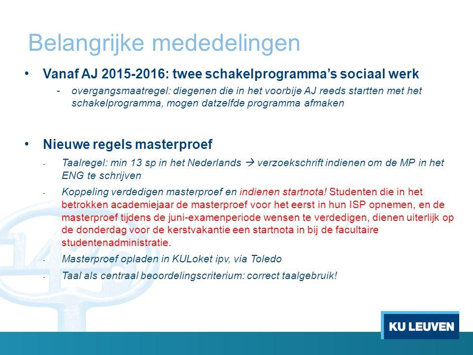 Belangrijke mededelingen Vanaf AJ 2015-2016: twee schakelprogramma's sociaal werk -overgangsmaatregel: diegenen die in het voorbije AJ reeds startten met het schakelprogramma, mogen datzelfde programma afmaken Nieuwe regels masterproef - Taalregel: min 13 sp in het Nederlands  verzoekschrift indienen om de MP in het ENG te schrijven - Koppeling verdedigen masterproef en indienen startnota.