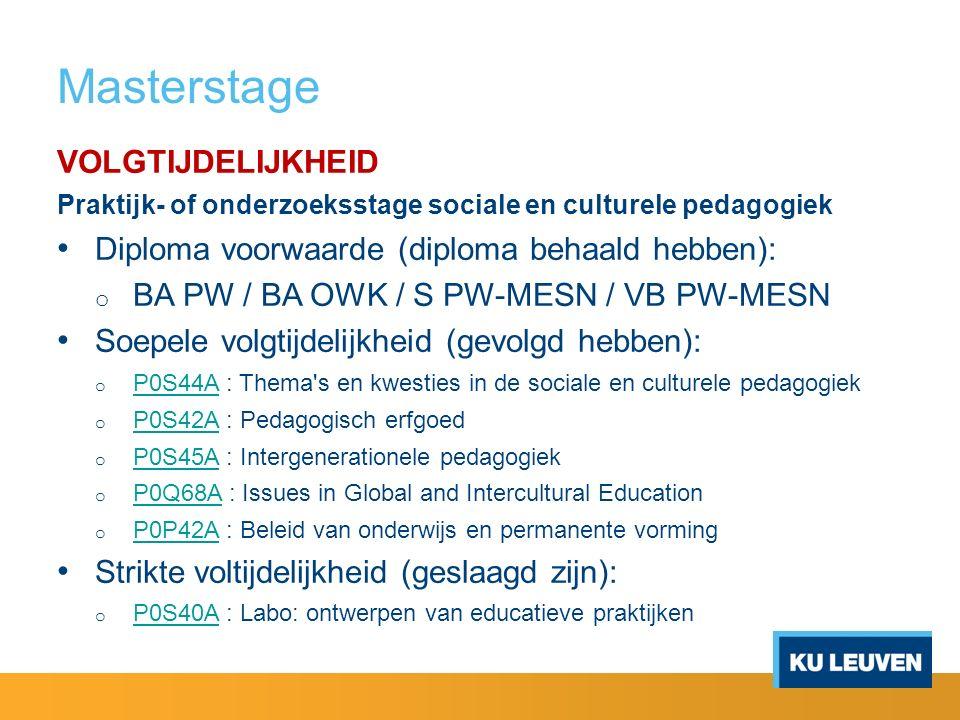 Masterstage VOLGTIJDELIJKHEID Praktijk- of onderzoeksstage sociale en culturele pedagogiek Diploma voorwaarde (diploma behaald hebben): o BA PW / BA OWK / S PW-MESN / VB PW-MESN Soepele volgtijdelijkheid (gevolgd hebben): o P0S44A : Thema s en kwesties in de sociale en culturele pedagogiek P0S44A o P0S42A : Pedagogisch erfgoed P0S42A o P0S45A : Intergenerationele pedagogiek P0S45A o P0Q68A : Issues in Global and Intercultural Education P0Q68A o P0P42A : Beleid van onderwijs en permanente vorming P0P42A Strikte voltijdelijkheid (geslaagd zijn): o P0S40A : Labo: ontwerpen van educatieve praktijken P0S40A