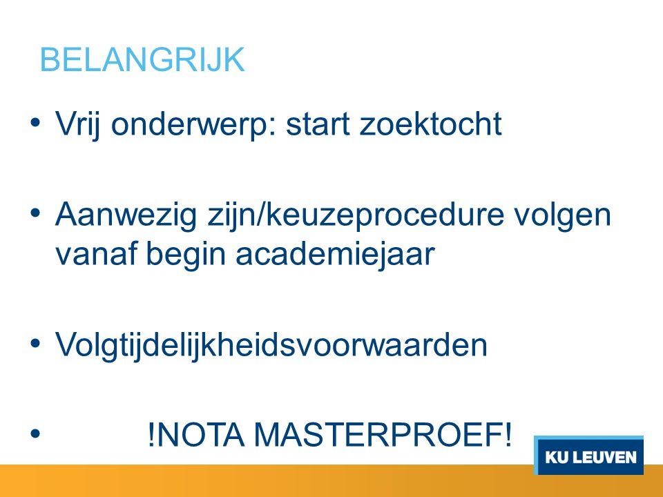 BELANGRIJK Vrij onderwerp: start zoektocht Aanwezig zijn/keuzeprocedure volgen vanaf begin academiejaar Volgtijdelijkheidsvoorwaarden !NOTA MASTERPROEF!