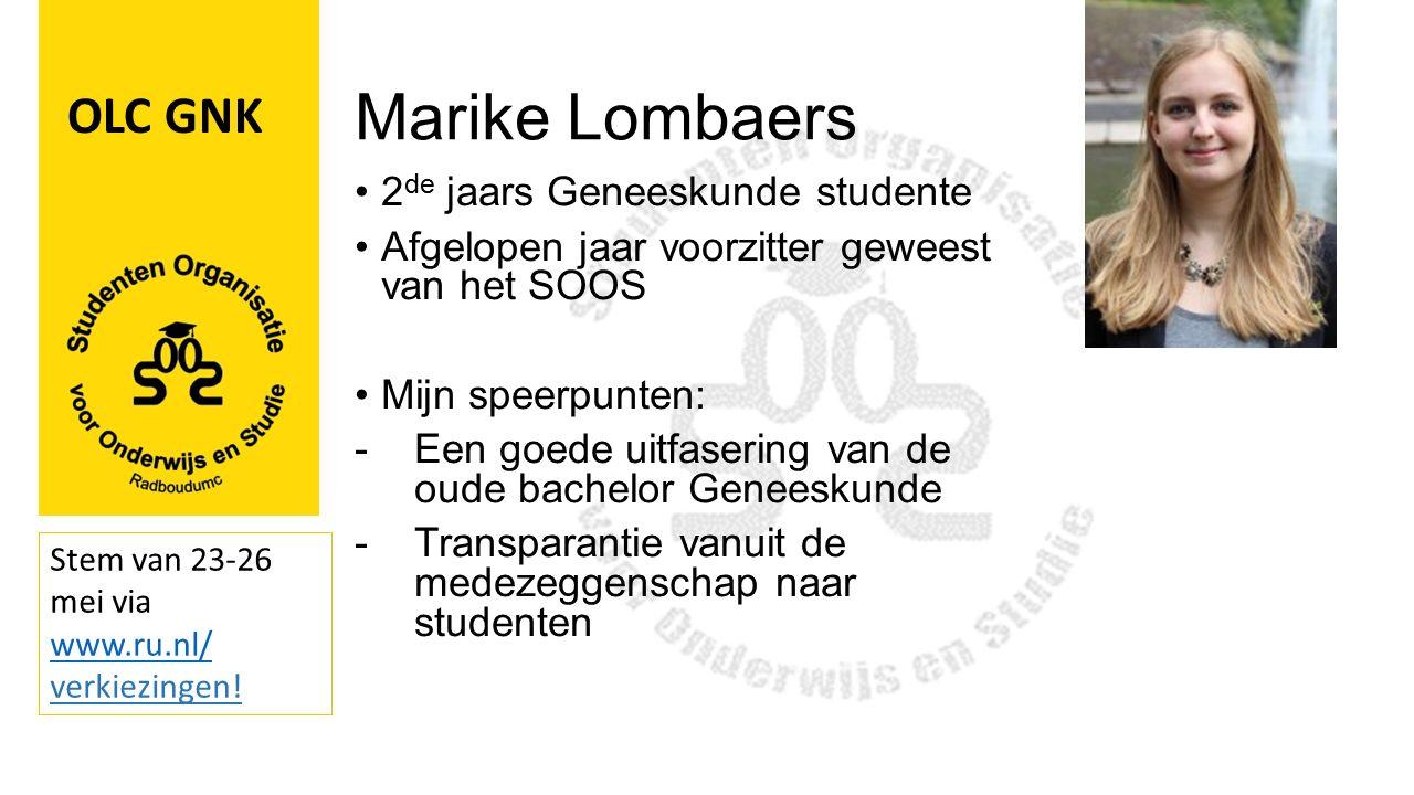 Marike Lombaers 2 de jaars Geneeskunde studente Afgelopen jaar voorzitter geweest van het SOOS Mijn speerpunten: -Een goede uitfasering van de oude bachelor Geneeskunde -Transparantie vanuit de medezeggenschap naar studenten OLC GNK Stem van 23-26 mei via www.ru.nl/ www.ru.nl/ verkiezingen!