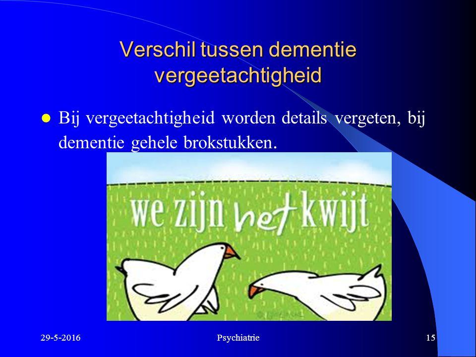 Verschil tussen dementie vergeetachtigheid Bij vergeetachtigheid worden details vergeten, bij dementie gehele brokstukken. 29-5-2016Psychiatrie15