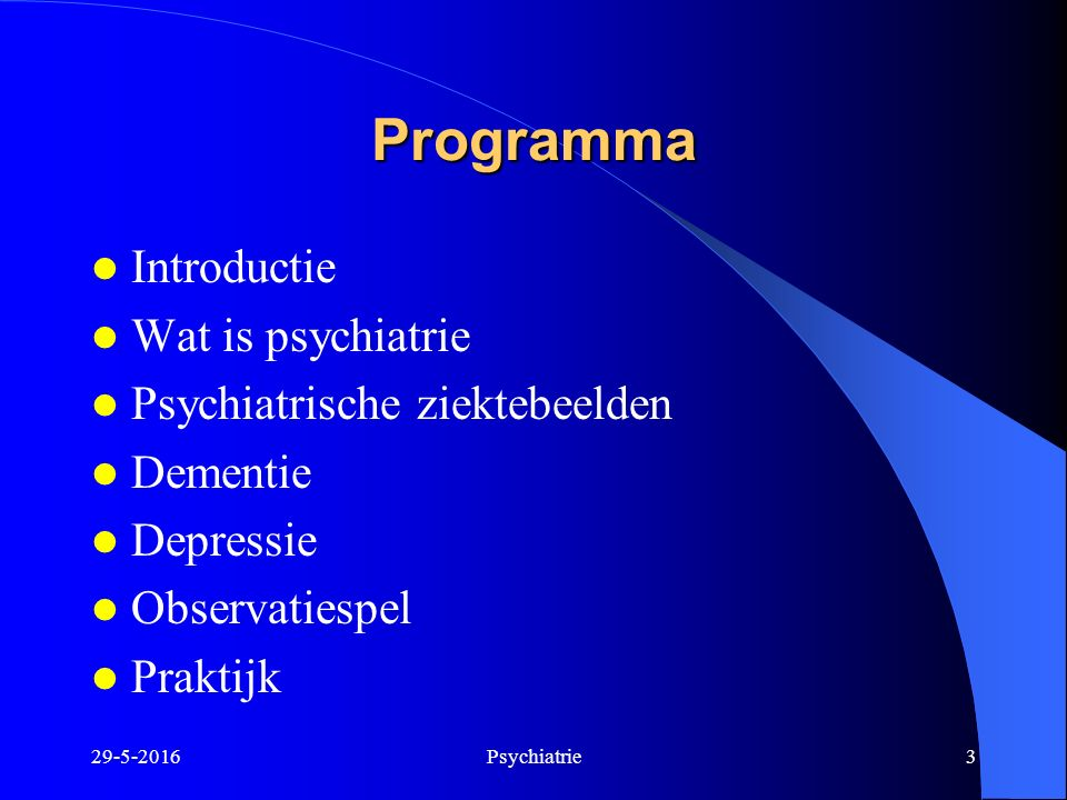29-5-2016Psychiatrie3 Programma Introductie Wat is psychiatrie Psychiatrische ziektebeelden Dementie Depressie Observatiespel Praktijk