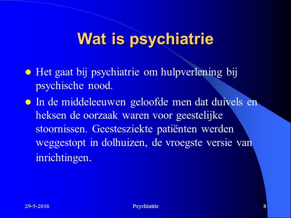 29-5-2016Psychiatrie8 Wat is psychiatrie Het gaat bij psychiatrie om hulpverlening bij psychische nood. In de middeleeuwen geloofde men dat duivels en