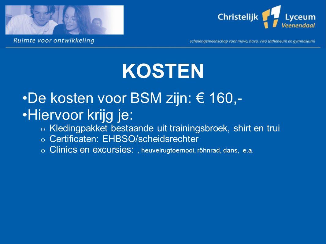 KOSTEN De kosten voor BSM zijn: € 160,- Hiervoor krijg je: o Kledingpakket bestaande uit trainingsbroek, shirt en trui o Certificaten: EHBSO/scheidsre