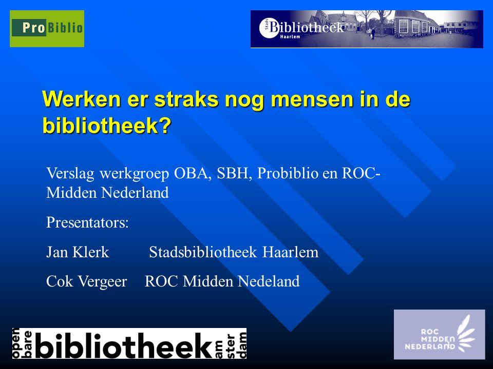1 Werken er straks nog mensen in de bibliotheek? Verslag werkgroep OBA, SBH, Probiblio en ROC- Midden Nederland Presentators: Jan Klerk Stadsbibliothe