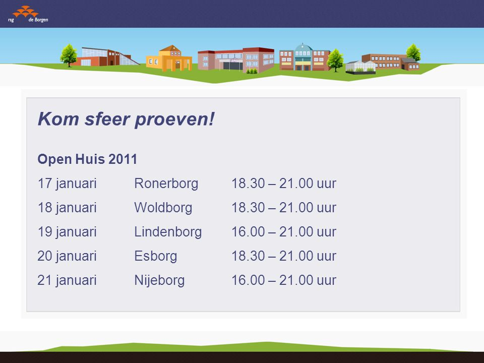 Kom sfeer proeven! Open Huis 2011 17 januariRonerborg18.30 – 21.00 uur 18 januariWoldborg18.30 – 21.00 uur 19 januariLindenborg16.00 – 21.00 uur 20 ja