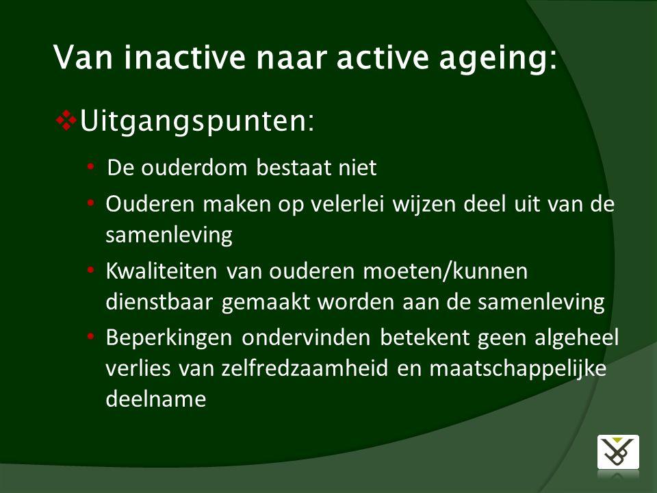 Van inactive naar active ageing:  Uitgangspunten: De ouderdom bestaat niet Ouderen maken op velerlei wijzen deel uit van de samenleving Kwaliteiten van ouderen moeten/kunnen dienstbaar gemaakt worden aan de samenleving Beperkingen ondervinden betekent geen algeheel verlies van zelfredzaamheid en maatschappelijke deelname