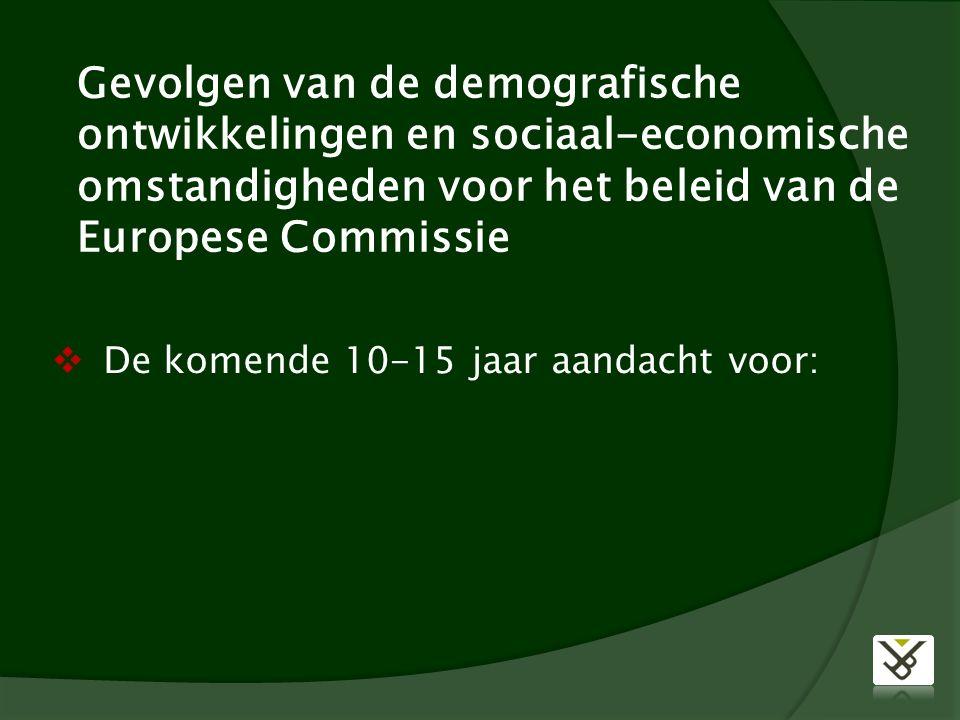Gevolgen van de demografische ontwikkelingen en sociaal-economische omstandigheden voor het beleid van de Europese Commissie  De komende 10-15 jaar aandacht voor: