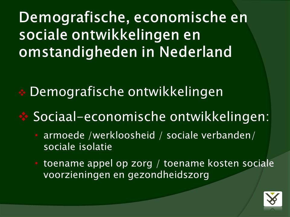 Demografische, economische en sociale ontwikkelingen en omstandigheden in Nederland  Demografische ontwikkelingen  Sociaal-economische ontwikkelingen: armoede /werkloosheid / sociale verbanden/ sociale isolatie toename appel op zorg / toename kosten sociale voorzieningen en gezondheidszorg