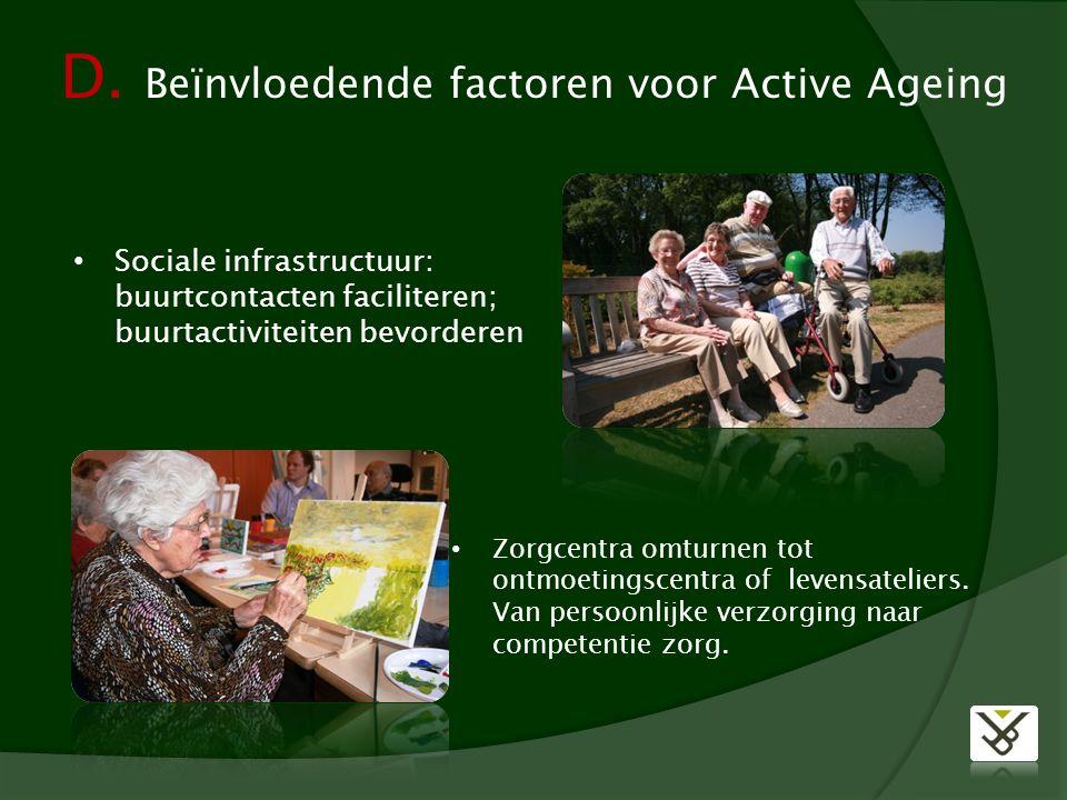 D. Beïnvloedende factoren voor Active Ageing Sociale infrastructuur: buurtcontacten faciliteren; buurtactiviteiten bevorderen Zorgcentra omturnen tot