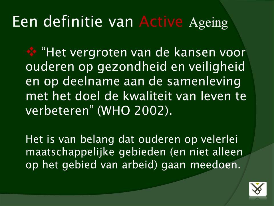Een definitie van Active Ageing  Het vergroten van de kansen voor ouderen op gezondheid en veiligheid en op deelname aan de samenleving met het doel de kwaliteit van leven te verbeteren (WHO 2002).